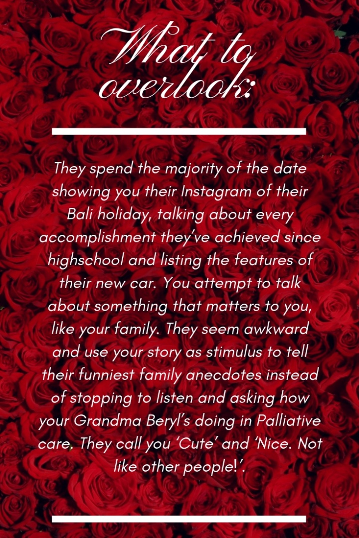 Background of red rose with writing. What to overlook: They spend the majority of the date showing you their instagram of their bali holiday, talking about every accomplishment they've achieved since highschool and listing the features of their new car. You attempt to talk about something that matters to you, like your family. They seem awakward and use your story as stimulus to tell their funniest anecdotes instead of stopping to listen and asking how your grandma beryl's doing in palliative care. They call you 'Cute' and 'Nice. Not like other people'.