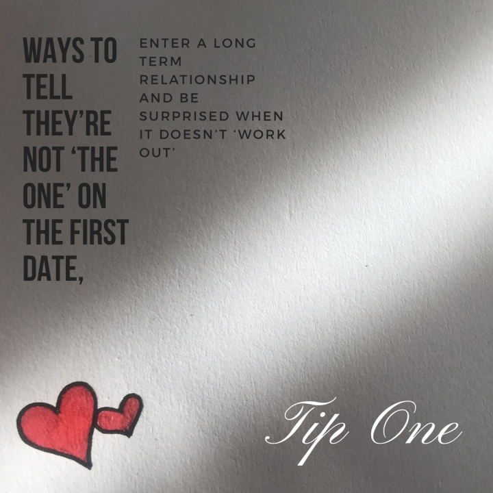 Ways to tell they're not the one on the first date, enter a long term relationship and be surprised when it doesn't 'work out'. Tip one