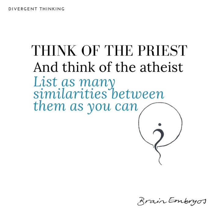 Think of the priest and think of the atheist. List as many similarities between them as you can. Divergent thinking.