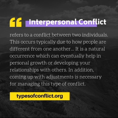 Interpersonal conflict refers to a conflict between two individuals. This occurs typically due to how people are different from one another... It is a naturaloccurrence which can eventually help in personal growth or developing your relationships with others. In addition, coming up with adjustments is necessary for managing this type of conflict. www.typesofconflict.org