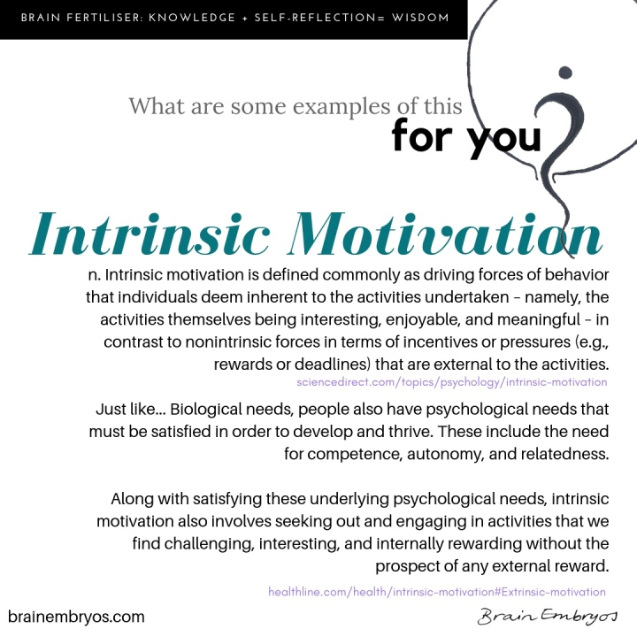 brain fertiliser: knowledge plus self-reflection equals wisdom. What are some examples of this for you? Intrinsic motivation. n. Intrinsic motivation is defined commonly as driving forces of behavior that individuals deem inherent to the activities undertaken – namely, the activities themselves being interesting, enjoyable, and meaningful – in contrast to nonintrinsic forces in terms of incentives or pressures (e.g., rewards or deadlines) that are external to the activities. Just like... biological needs, people also have psychological needs that must be satisfied in order to develop and thrive. These include the need for competence, autonomy, and relatedness. Along with satisfying these underlying psychological needs, intrinsic motivation also involves seeking out and engaging in activities that we find challenging, interesting, and internally rewarding without the prospect of any external reward.
