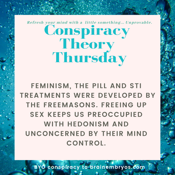 Conspiracy theory Thursday. Feminism, the pill and STI treatments were developed by the Freemasons. Freeing up sex keeps us preoccupied with hedonism and unconcerned by their mind control.